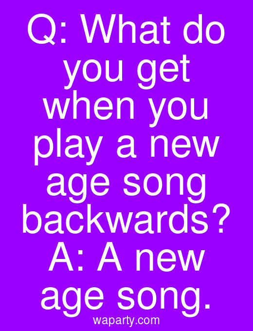 Q: What do you get when you play a new age song backwards? A: A new age song.
