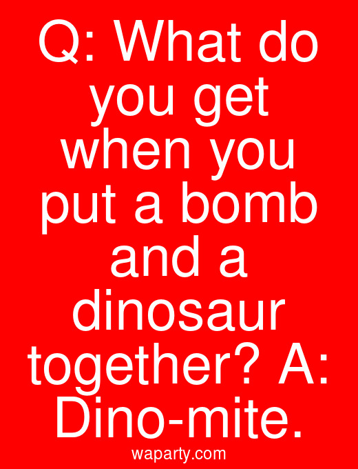 Q: What do you get when you put a bomb and a dinosaur together? A: Dino-mite.