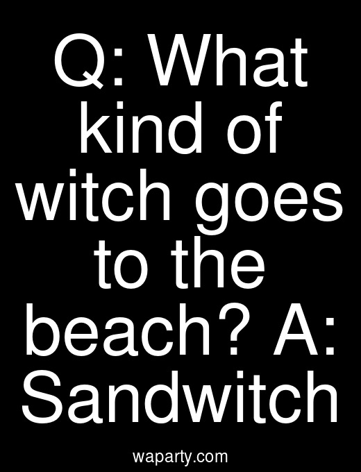 Q: What kind of witch goes to the beach? A: Sandwitch