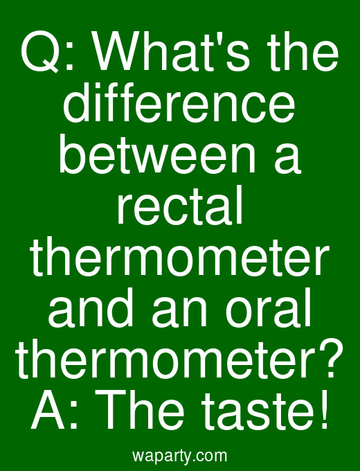 Q: Whats the difference between a rectal thermometer and an oral thermometer? A: The taste!