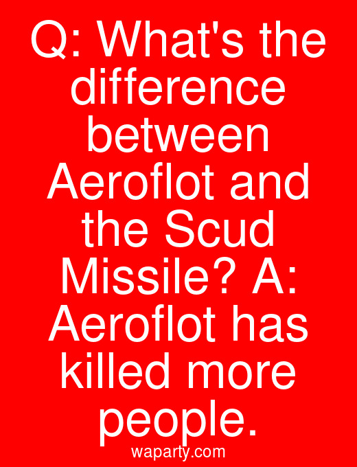 Q: Whats the difference between Aeroflot and the Scud Missile? A: Aeroflot has killed more people.