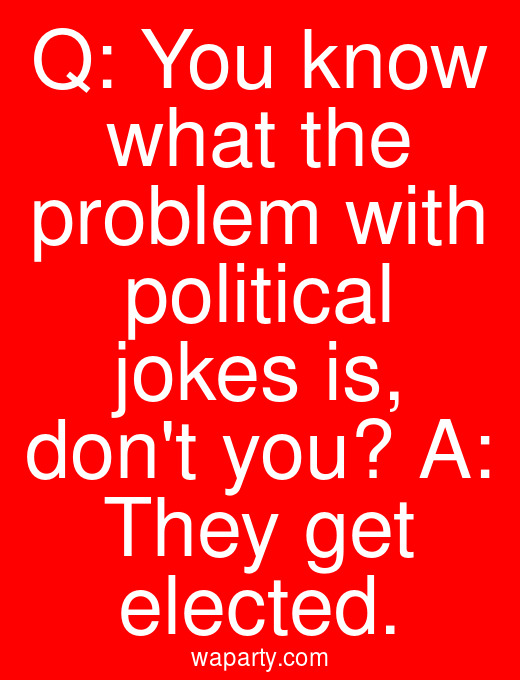 Q: You know what the problem with political jokes is, dont you? A: They get elected.