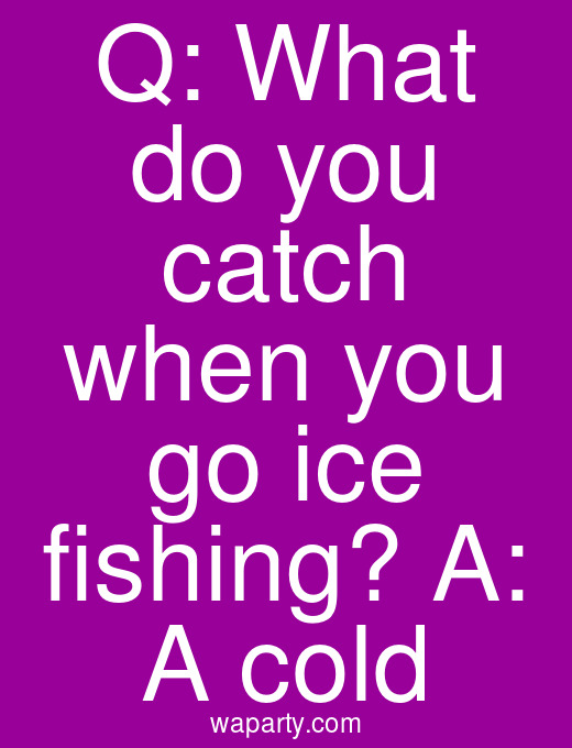 Q: What do you catch when you go ice fishing? A: A cold