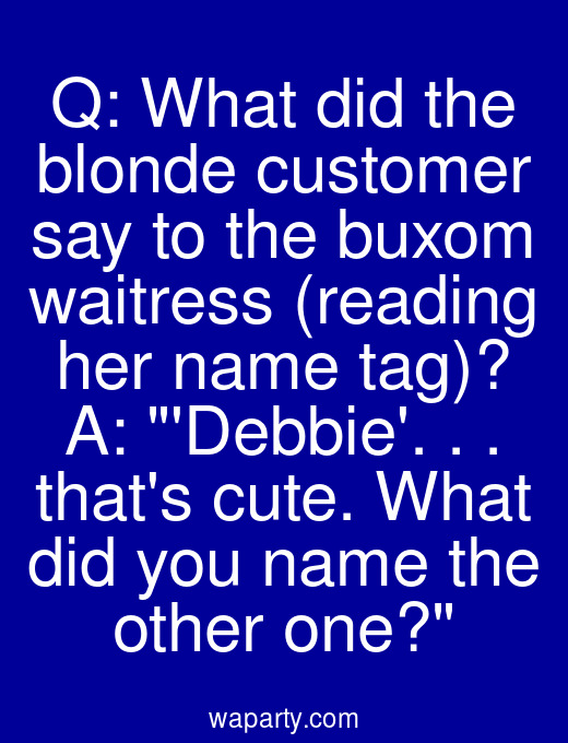 Q: What did the blonde customer say to the buxom waitress (reading her name tag)? A: Debbie. . . thats cute. What did you name the other one?