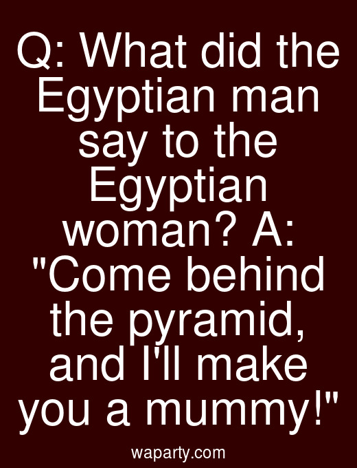 Q: What did the Egyptian man say to the Egyptian woman? A: Come behind the pyramid, and Ill make you a mummy!