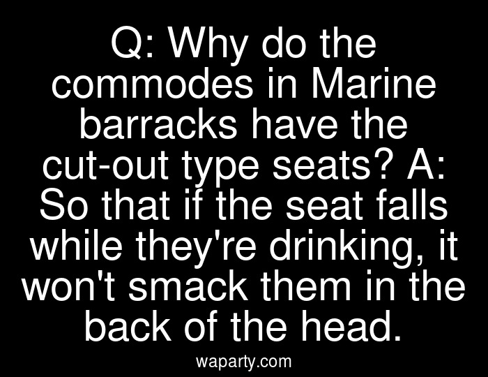 Q: Why do the commodes in Marine barracks have the cut-out type seats? A: So that if the seat falls while theyre drinking, it wont smack them in the back of the head.