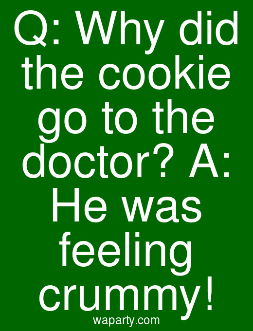 Q: Why did the cookie go to the doctor? A: He was feeling crummy!