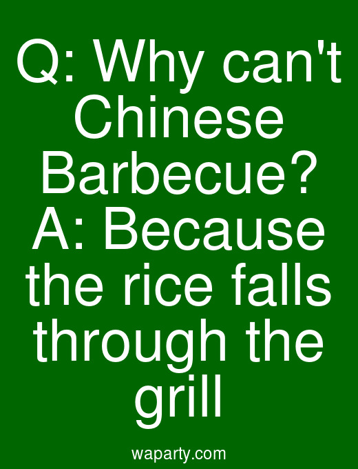 Q: Why cant Chinese Barbecue? A: Because the rice falls through the grill