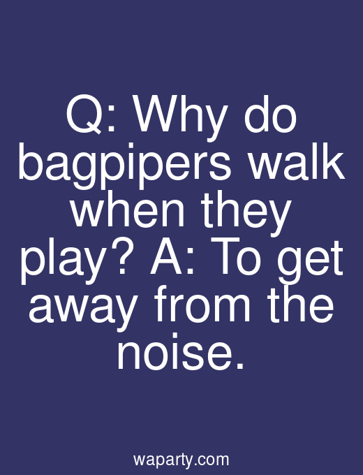 Q: Why do bagpipers walk when they play? A: To get away from the noise.
