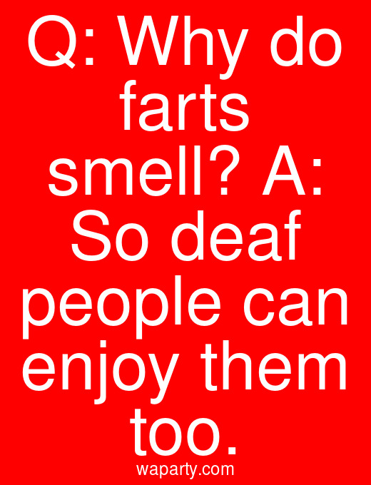 Q: Why do farts smell? A: So deaf people can enjoy them too.