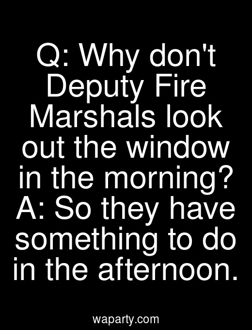 Q: Why dont Deputy Fire Marshals look out the window in the morning? A: So they have something to do in the afternoon.