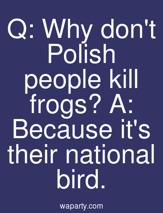 Q: Why dont Polish people kill frogs? A: Because its their national bird.