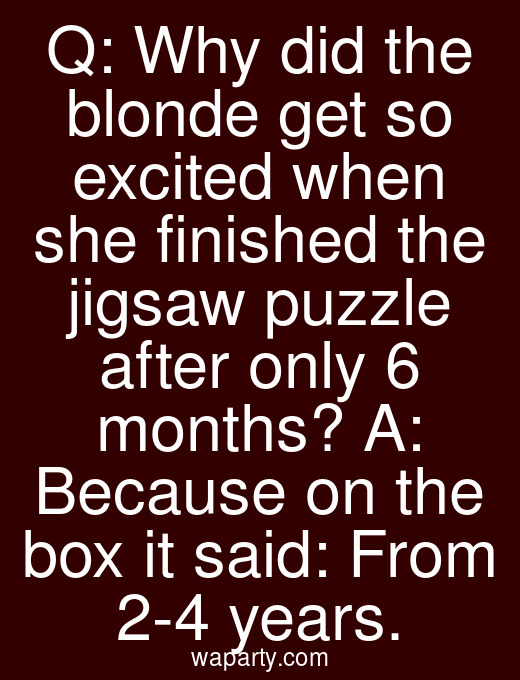 Q: Why did the blonde get so excited when she finished the jigsaw puzzle after only 6 months? A: Because on the box it said: From 2-4 years.