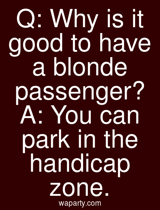 Q: Why is it good to have a blonde passenger? A: You can park in the handicap zone.