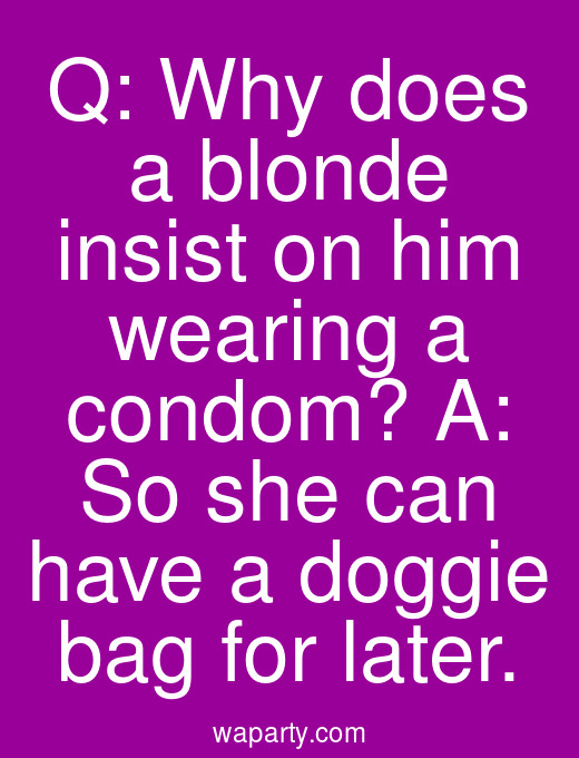 Q: Why does a blonde insist on him wearing a condom? A: So she can have a doggie bag for later.