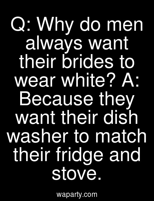 Q: Why do men always want their brides to wear white? A: Because they want their dish washer to match their fridge and stove.