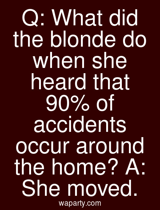 Q: What did the blonde do when she heard that 90% of accidents occur around the home? A: She moved.