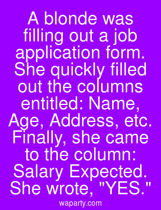 A blonde was filling out a job application form. She quickly filled out the columns entitled: Name, Age, Address, etc. Finally, she came to the column: Salary Expected. She wrote, YES.