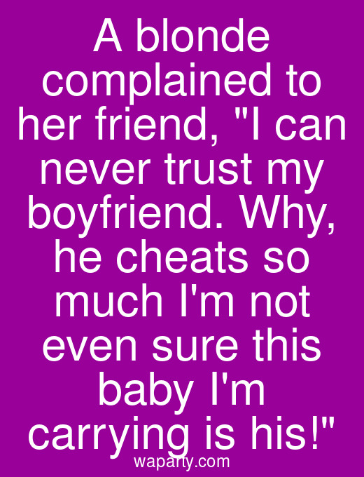 A blonde complained to her friend, I can never trust my boyfriend. Why, he cheats so much Im not even sure this baby Im carrying is his!