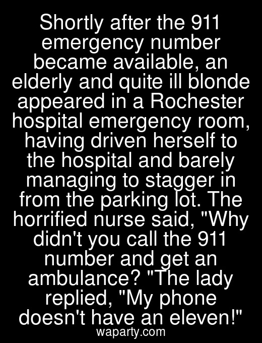 Shortly after the 911 emergency number became available, an elderly and quite ill blonde appeared in a Rochester hospital emergency room, having driven herself to the hospital and barely managing to stagger in from the parking lot. The horrified nurse said, Why didnt you call the 911 number and get an ambulance? The lady replied, My phone doesnt have an eleven!