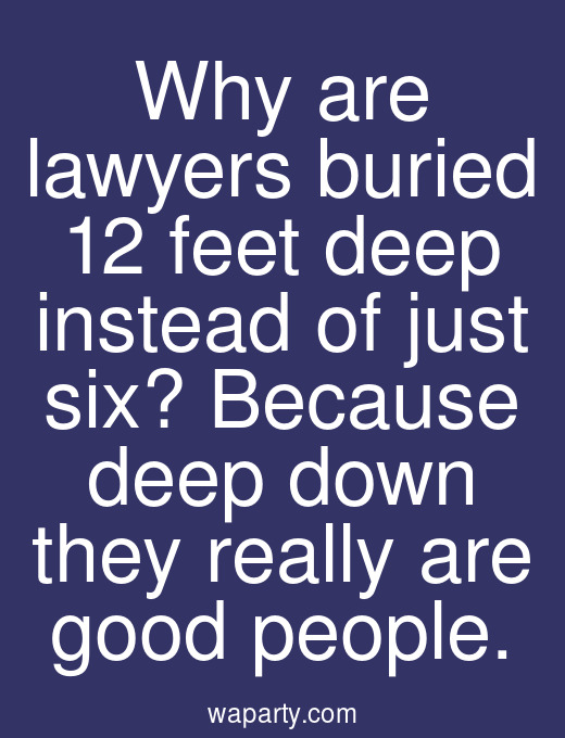 Why are lawyers buried 12 feet deep instead of just six? Because deep down they really are good people.