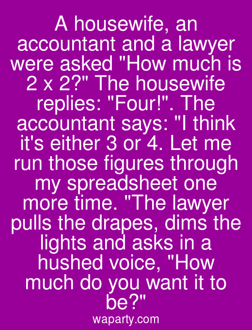 A housewife, an accountant and a lawyer were asked How much is 2 x 2? The housewife replies: Four!. The accountant says: I think its either 3 or 4. Let me run those figures through my spreadsheet one more time. The lawyer pulls the drapes, dims the lights and asks in a hushed voice, How much do you want it to be?