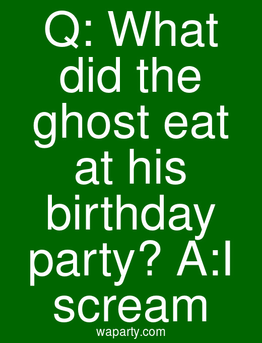 Q: What did the ghost eat at his birthday party? A:I scream