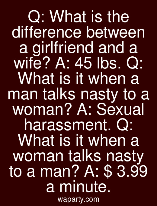 Q: What is the difference between a girlfriend and a wife? A: 45 lbs. Q: What is it when a man talks nasty to a woman? A: Sexual harassment. Q: What is it when a woman talks nasty to a man? A: $ 3.99 a minute.