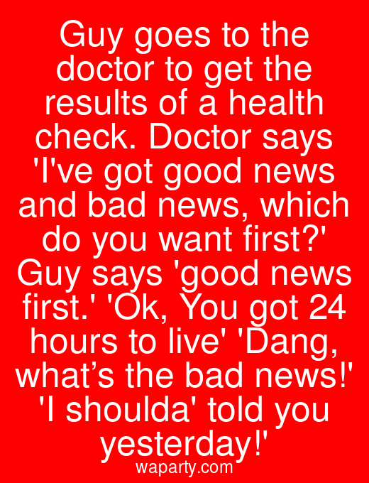 Guy goes to the doctor to get the results of a health check. Doctor says Ive got good news and bad news, which do you want first? Guy says good news first. Ok, You got 24 hours to live Dang, what's the bad news! I shoulda told you yesterday!