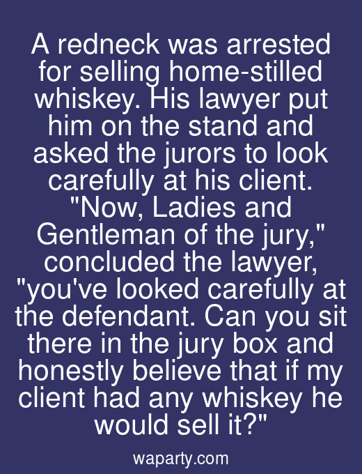 A redneck was arrested for selling home-stilled whiskey. His lawyer put him on the stand and asked the jurors to look carefully at his client. Now, Ladies and Gentleman of the jury, concluded the lawyer, youve looked carefully at the defendant. Can you sit there in the jury box and honestly believe that if my client had any whiskey he would sell it?