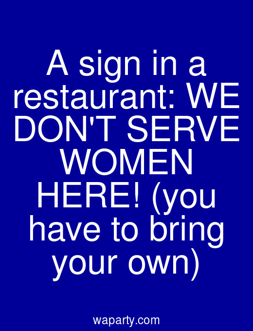 A sign in a restaurant: WE DONT SERVE WOMEN HERE! (you have to bring your own)