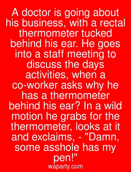 A doctor is going about his business, with a rectal thermometer tucked behind his ear. He goes into a staff meeting to discuss the days activities, when a co-worker asks why he has a thermometer behind his ear? In a wild motion he grabs for the thermometer, looks at it and exclaims, - Damn, some asshole has my pen!