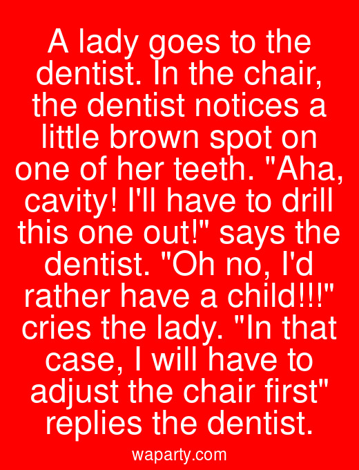 A lady goes to the dentist. In the chair, the dentist notices a little brown spot on one of her teeth. Aha, cavity! Ill have to drill this one out! says the dentist. Oh no, Id rather have a child!!! cries the lady. In that case, I will have to adjust the chair first replies the dentist.