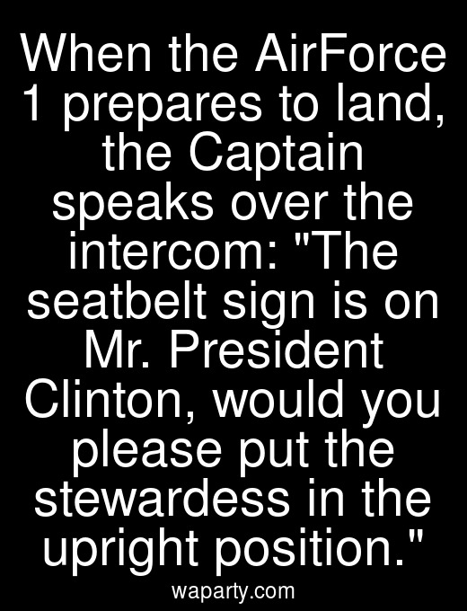 When the AirForce 1 prepares to land, the Captain speaks over the intercom: The seatbelt sign is on Mr. President Clinton, would you please put the stewardess in the upright position.