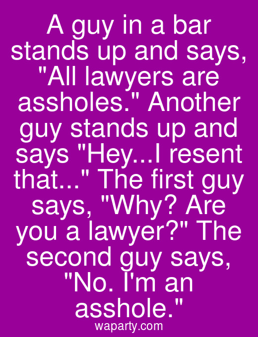 A guy in a bar stands up and says, All lawyers are assholes. Another guy stands up and says Hey...I resent that... The first guy says, Why? Are you a lawyer? The second guy says, No. Im an asshole.