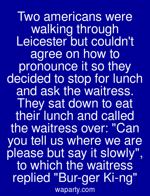 Two americans were walking through Leicester but couldnt agree on how to pronounce it so they decided to stop for lunch and ask the waitress. They sat down to eat their lunch and called the waitress over: Can you tell us where we are please but say it slowly, to which the waitress replied Bur-ger Ki-ng