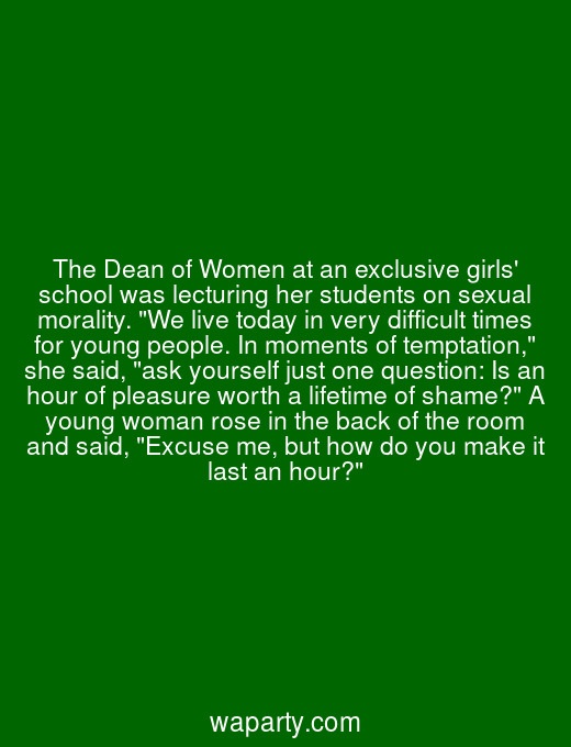 The Dean of Women at an exclusive girls school was lecturing her students on sexual morality. We live today in very difficult times for young people. In moments of temptation, she said, ask yourself just one question: Is an hour of pleasure worth a lifetime of shame? A young woman rose in the back of the room and said, Excuse me, but how do you make it last an hour?