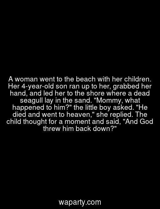 A woman went to the beach with her children. Her 4-year-old son ran up to her, grabbed her hand, and led her to the shore where a dead seagull lay in the sand. Mommy, what happened to him? the little boy asked. He died and went to heaven, she replied. The child thought for a moment and said, And God threw him back down?