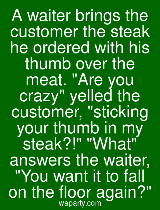A waiter brings the customer the steak he ordered with his thumb over the meat. Are you crazy yelled the customer, sticking your thumb in my steak?! What answers the waiter, You want it to fall on the floor again?