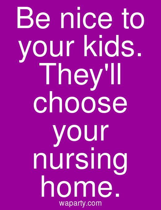 Be nice to your kids. Theyll choose your nursing home.