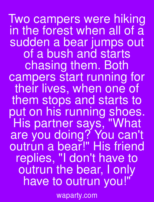 Two campers were hiking in the forest when all of a sudden a bear jumps out of a bush and starts chasing them. Both campers start running for their lives, when one of them stops and starts to put on his running shoes. His partner says, What are you doing? You cant outrun a bear! His friend replies, I dont have to outrun the bear, I only have to outrun you!