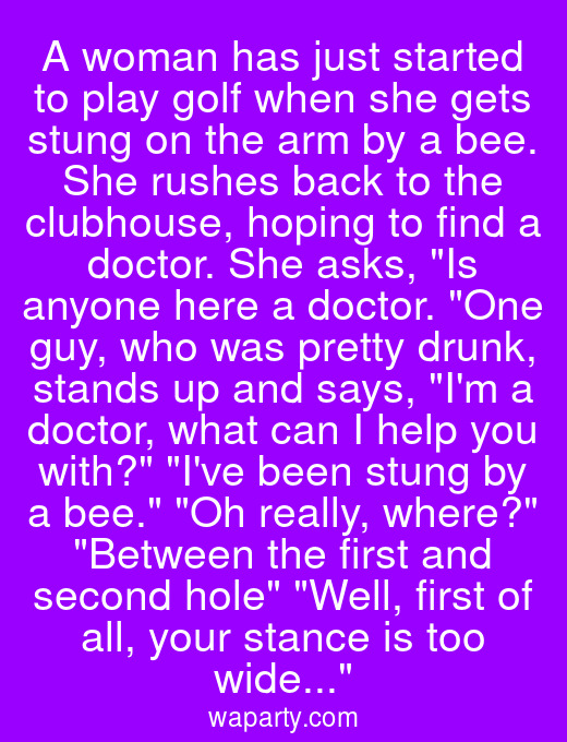 A woman has just started to play golf when she gets stung on the arm by a bee. She rushes back to the clubhouse, hoping to find a doctor. She asks, Is anyone here a doctor. One guy, who was pretty drunk, stands up and says, Im a doctor, what can I help you with? Ive been stung by a bee. Oh really, where? Between the first and second hole Well, first of all, your stance is too wide...