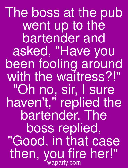 The boss at the pub went up to the bartender and asked, Have you been fooling around with the waitress?! Oh no, sir, I sure havent, replied the bartender. The boss replied, Good, in that case then, you fire her!