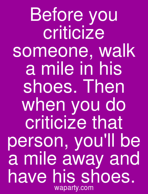 Before you criticize someone, walk a mile in his shoes. Then when you do criticize that person, youll be a mile away and have his shoes.
