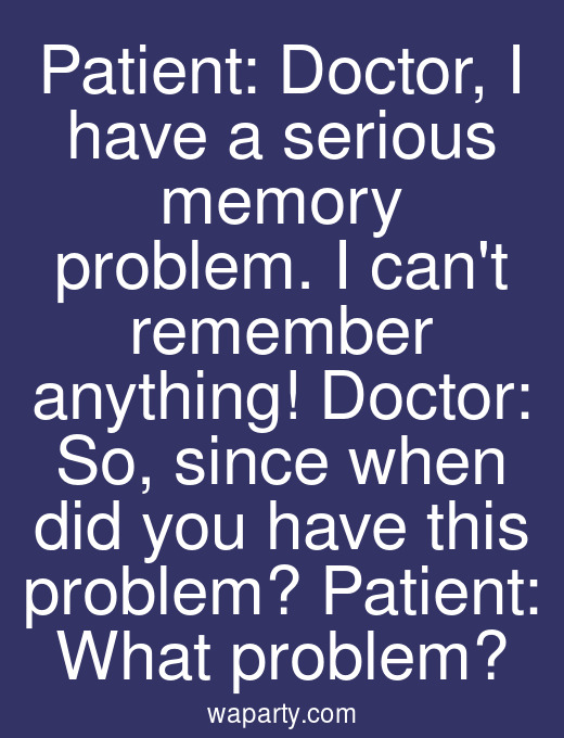 Patient: Doctor, I have a serious memory problem. I cant remember anything! Doctor: So, since when did you have this problem? Patient: What problem?