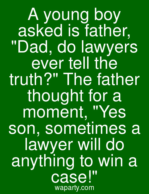 A young boy asked is father, Dad, do lawyers ever tell the truth? The father thought for a moment, Yes son, sometimes a lawyer will do anything to win a case!