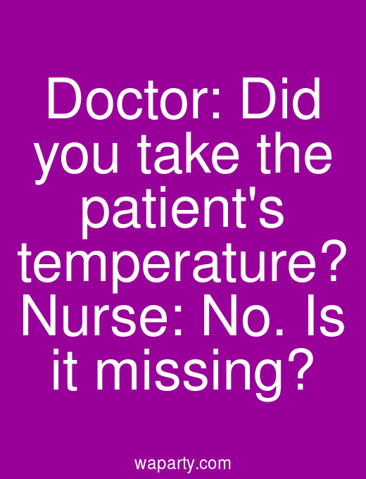 Doctor: Did you take the patients temperature? Nurse: No. Is it missing?