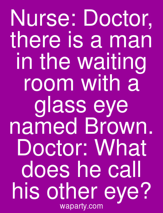 Nurse: Doctor, there is a man in the waiting room with a glass eye named Brown. Doctor: What does he call his other eye?