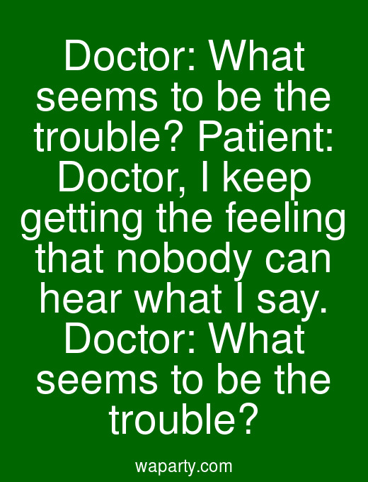 Doctor: What seems to be the trouble? Patient: Doctor, I keep getting the feeling that nobody can hear what I say. Doctor: What seems to be the trouble?