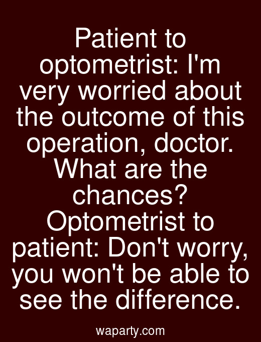 Patient to optometrist: Im very worried about the outcome of this operation, doctor. What are the chances? Optometrist to patient: Dont worry, you wont be able to see the difference.